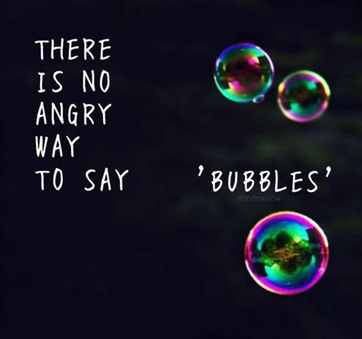There Is No Angry Way To Say Bubbles Smile Its A