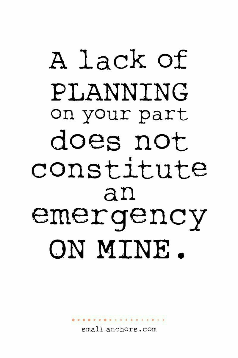 A Lack Of Planning On Your Part Does Not Constitute An Emergency On Mine Words Words Quotes Quotable Quotes
