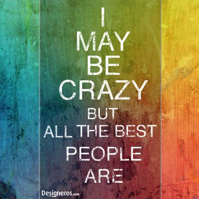 I May Be Crazy But All The Best People Are Words Words Of Wisdom Good People