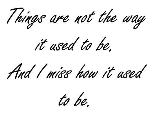 I Miss How Things Used To Be Quotes Quotes Life Quotes