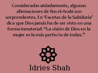 """#sufismo #ibnArabi Consideradas aisladamente, algunas afirmaciones de Ibn el-Arabi son sorprendentes. En 'Facetas de la Sabiduría' dice que Dios jamás ha de ser visto en una forma inmaterial: """"La visión de Dios en la mujer es la más perfecta de todas."""""""