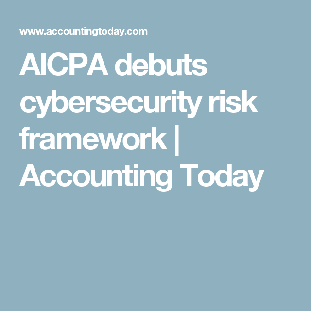 Aicpa Debuts Cybersecurity Risk Framework Accounting Today Cyber Security Tech Startups Framework