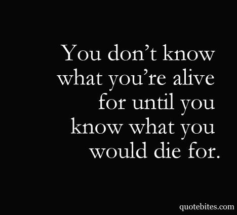 You don't know what you're alive for.
