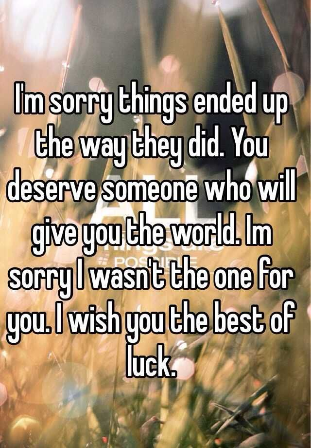 I M Sorry Things Ended Up The Way They Did You Deserve Someone Who Will Give You The World Im Sorry I Wish You The Best I Wish You Happiness Good Luck