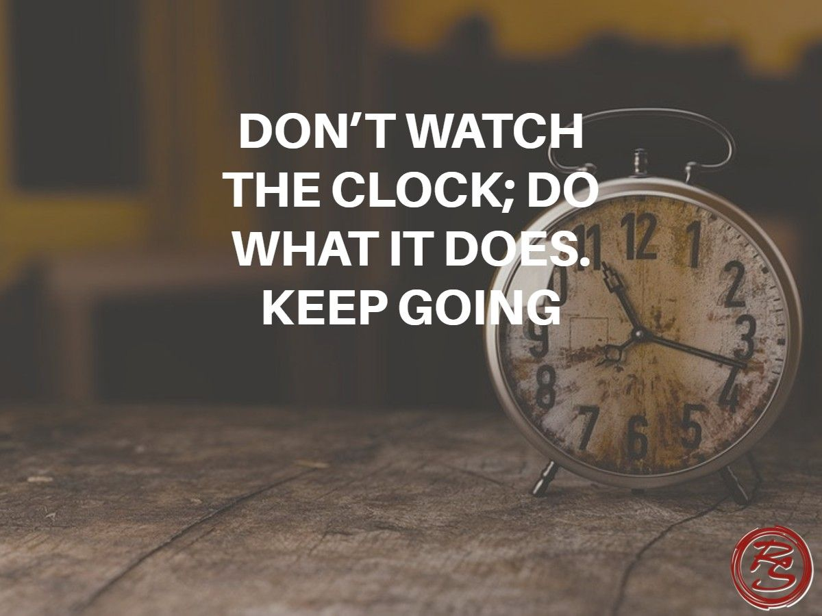 DON'T WATCH THE CLOCK; DO WHAT IT DOES. KEEP GOING Time Is