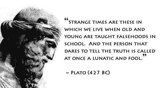 Plato Quote: Strange Times Are These In Which We Live When Old and Young are Taught Falsehoods in School. And The Person That Dares To Tell The Truth is Called At Once a Lunatic and Fool