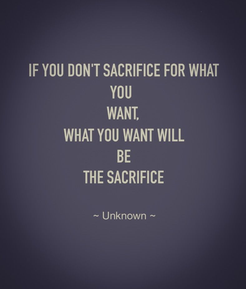 If You Don T Sacrifice For What You Want What You Want Will Be The Sacrifice Unknown The Road May B Study Motivation Quotes Motivational Quotes Words