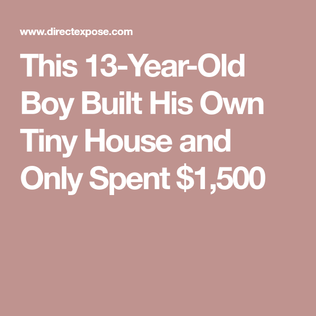 This 13 Year Old Boy Built His Own Tiny House And Only Spent