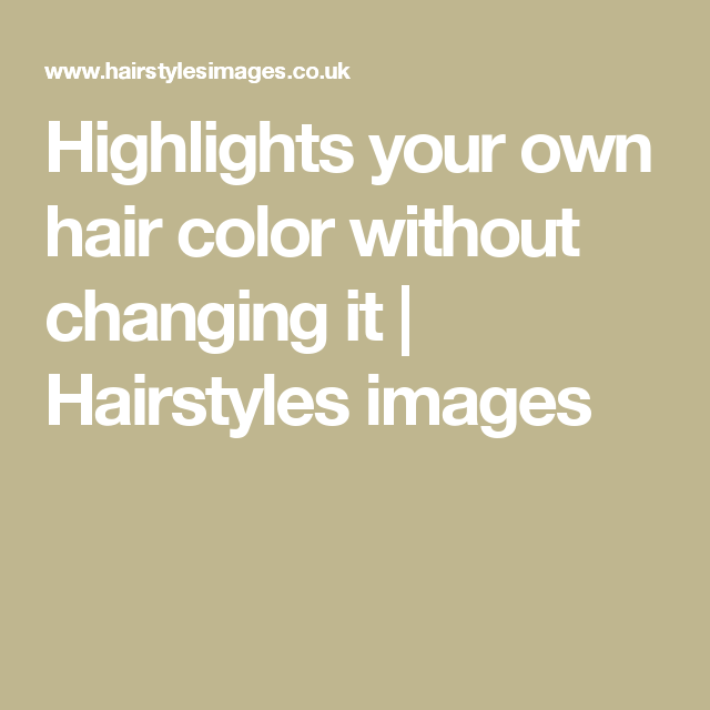 Highlights Your Own Hair Color Without Changing It Hairstyles