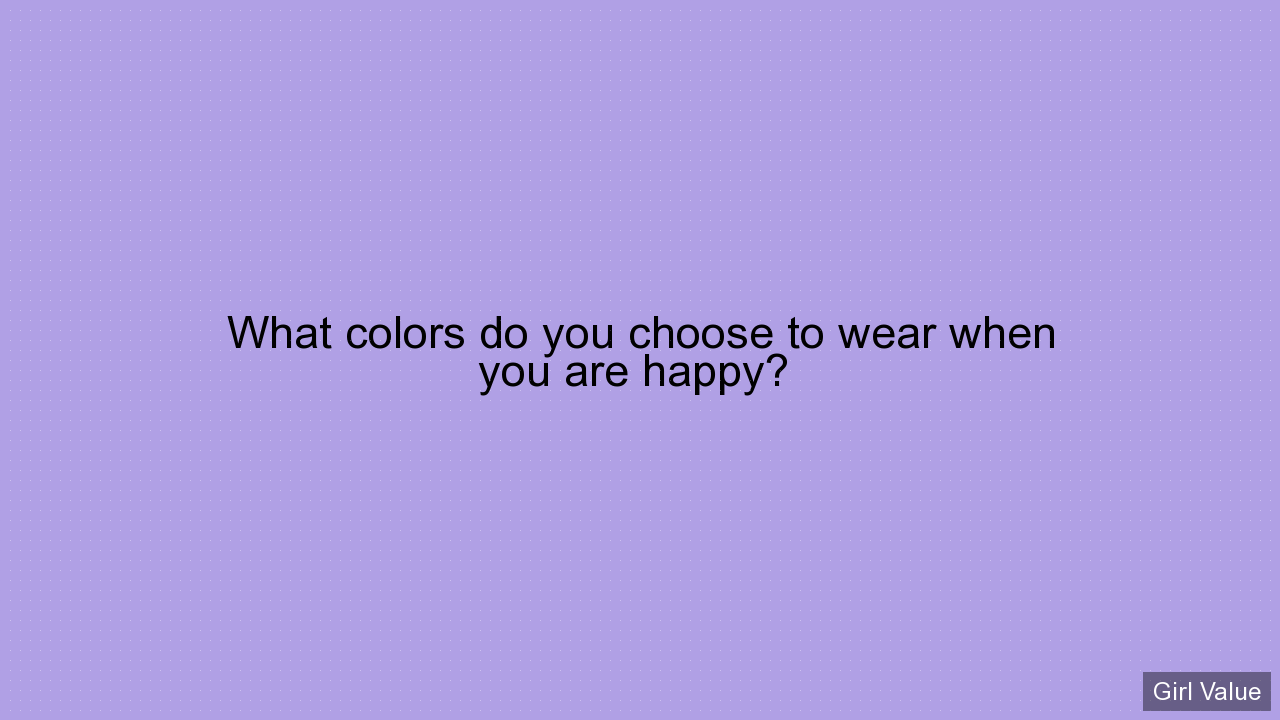 What colors do you choose to wear when you are happy?
