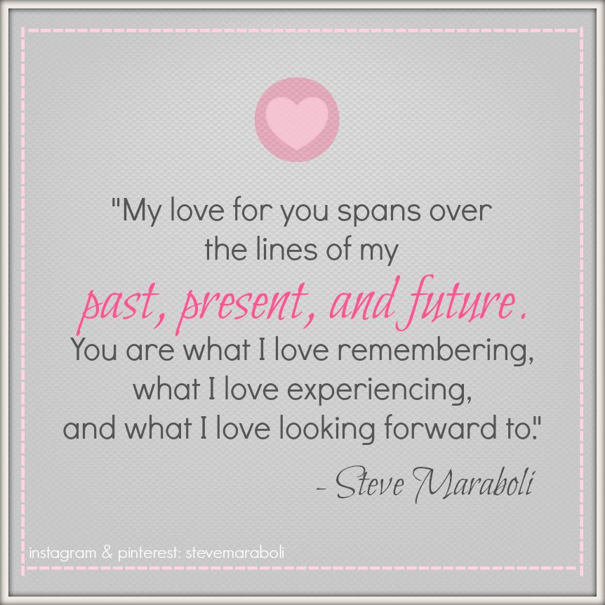 """""""My love for you spans over the lines of my past, present, and future. You are what I love remembering, what I love experiencing, and what I love looking forward to."""" - Steve Maraboli #quote"""