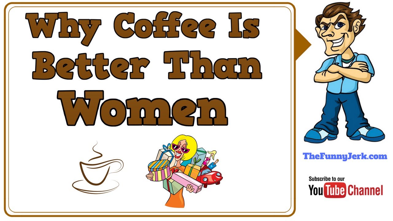 Why Coffee Is Better Than Women. Jokes About Coffee U0026 Women