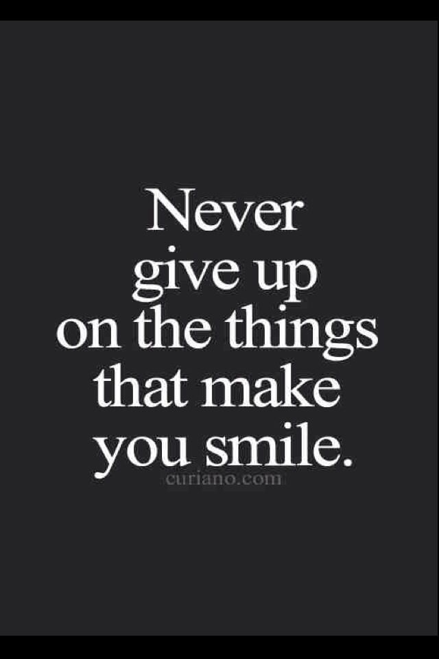 Never Give Up Especially Things That Make You Smile Smile Share