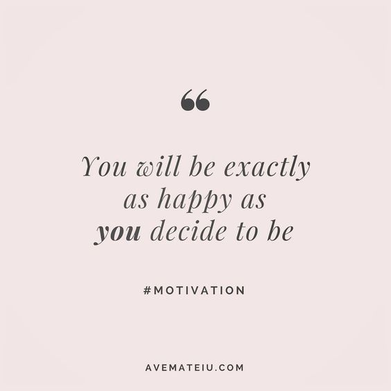 You will be exactly as happy as you decide to be. Quote 2 | Ave Mateiu