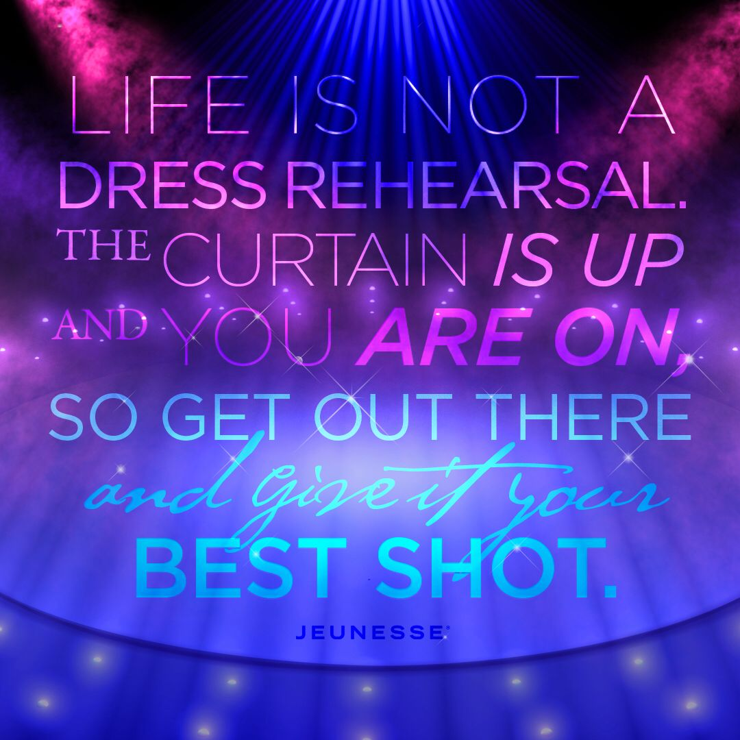 Life is not a dress rehearsal. The curtain is up and you
