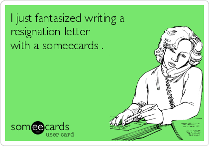 I Just Fantasized Writing A Resignation Letter With A Someecards