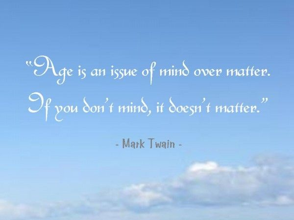 """""""Age is an issue of mind over matter. If you don't mind, it doesn't matter."""" - Mark Twain"""