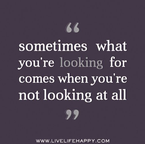 Sometimes What Youre Looking For Comes When Youre Not Looking At