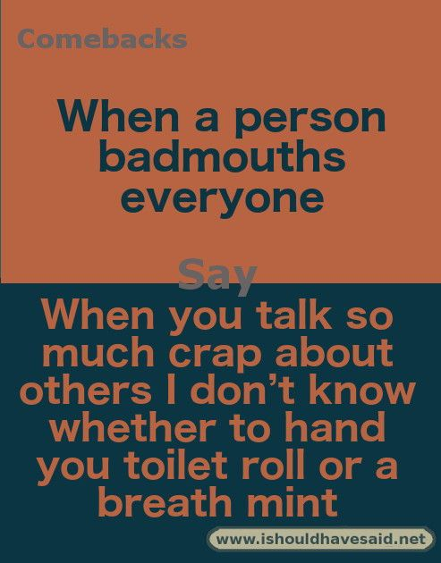 Latest Funny Comebacks Top ten comebacks for someone who bad mouths others | I should have said How to get someone to stop badmouthing others 9