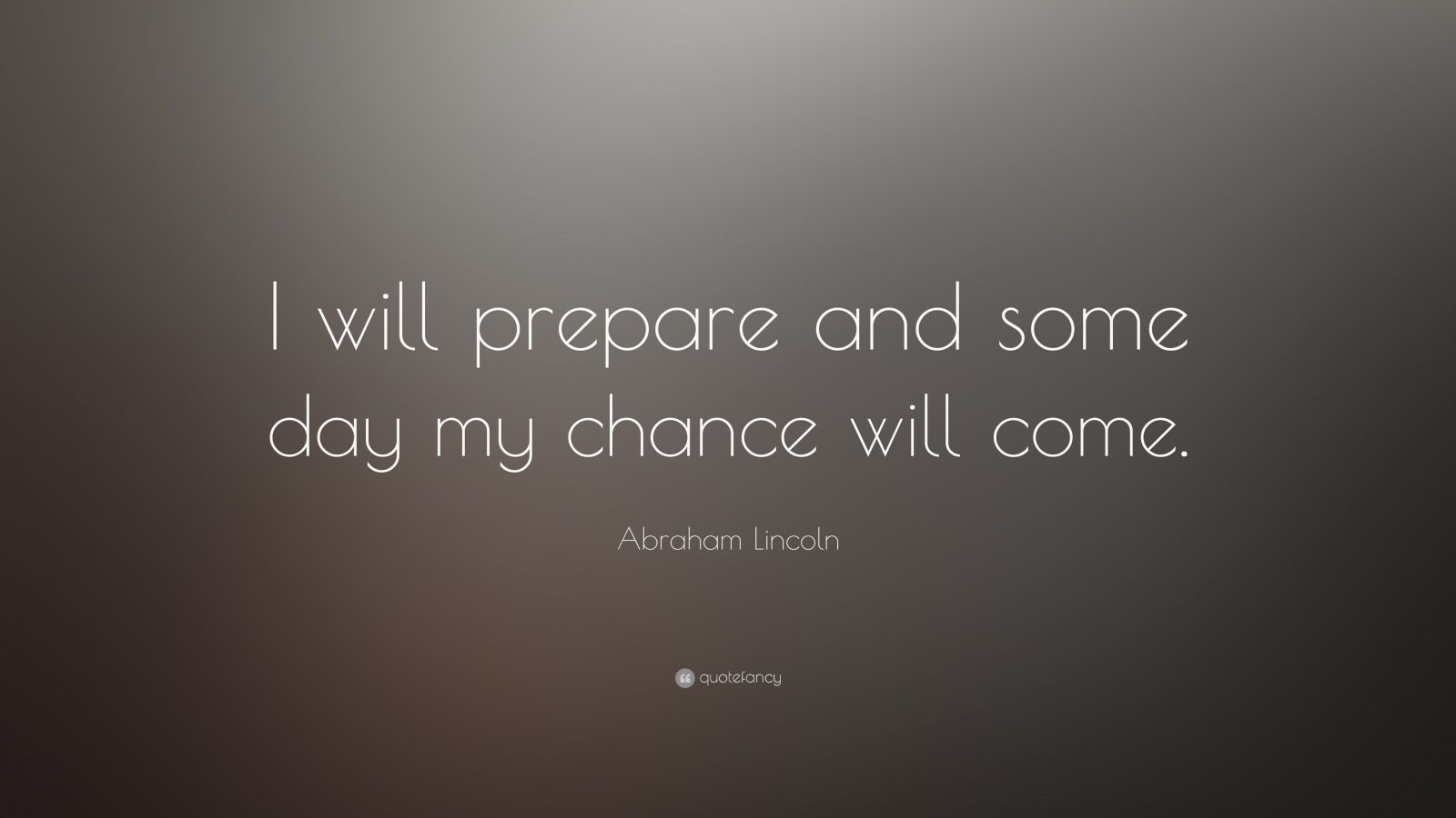 Abraham Lincoln Quote I Will Prepare And Some Day My Chance Will