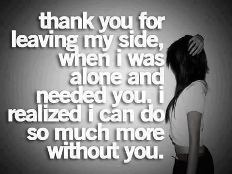 thank you for leaving my side, when i was alone and needed you. i realized i can do so much more without you