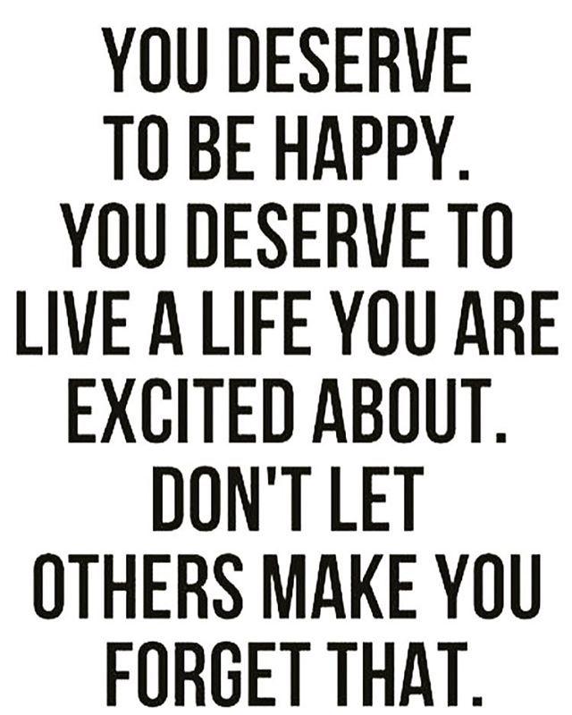 Tu te mereces ser feliz. Te mereces vivir una vida de la cual estés entusiasmada. No dejes que otras personas te hagan olvidar esto.