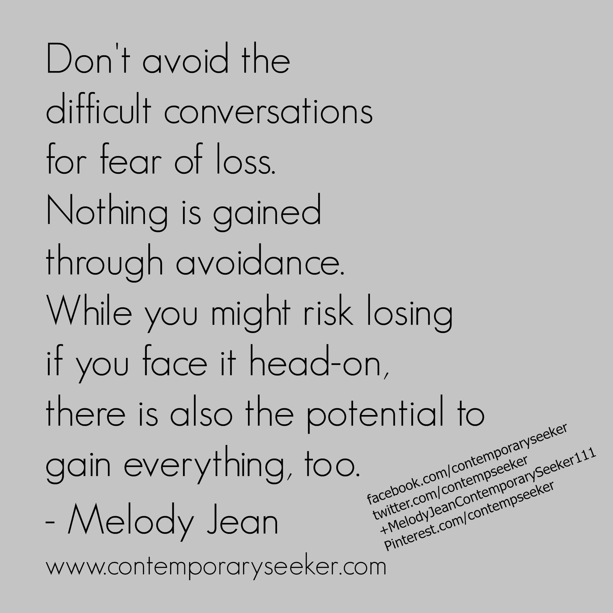 Don T Avoid The Difficult Conversations For Fear Of Loss Nothing Is Gained Through Avoidance While You Might Conversation Quotes Difficult Conversations Words