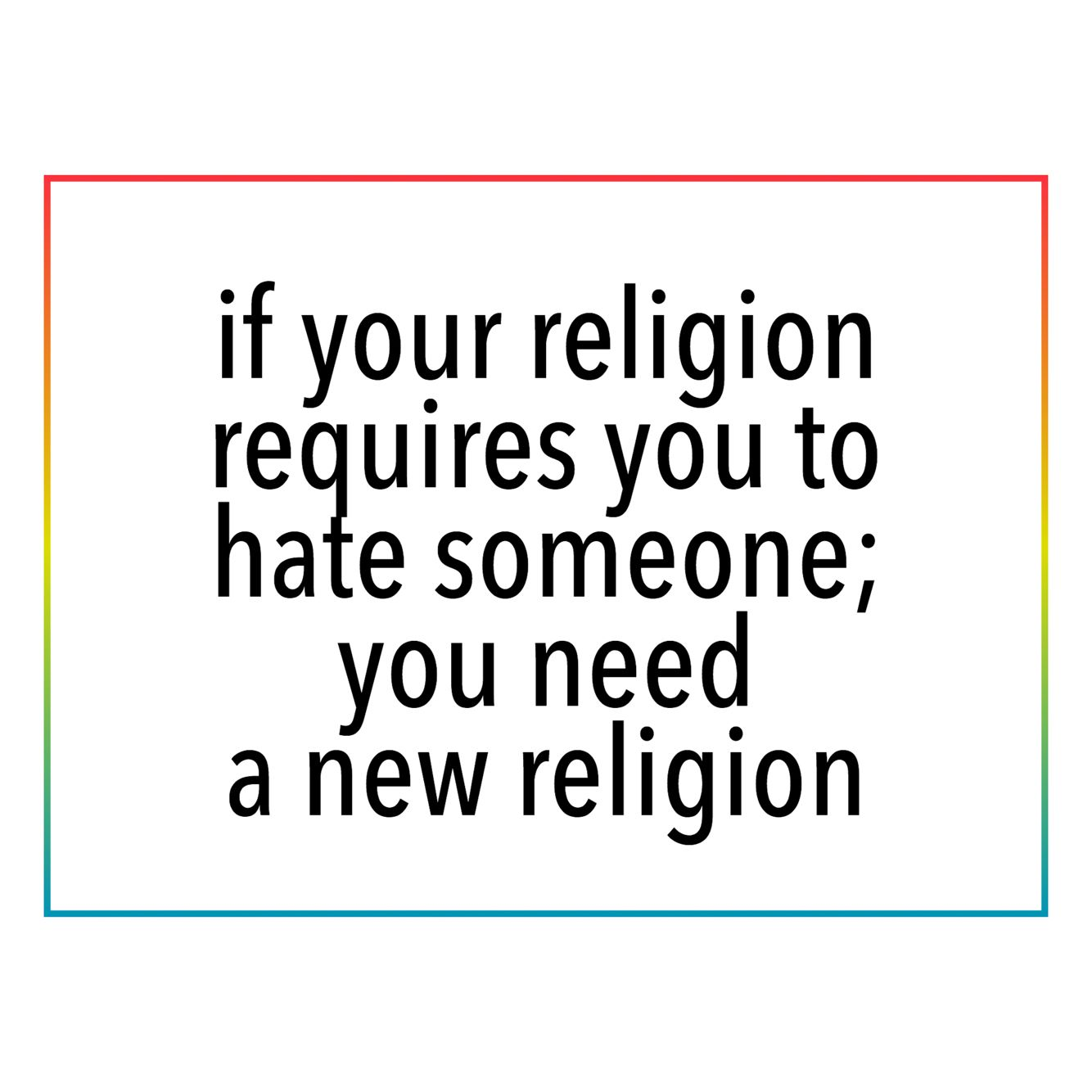 if your religion requires you to hate someone you need a new   if your religion requires you to hate someone you need a new religion
