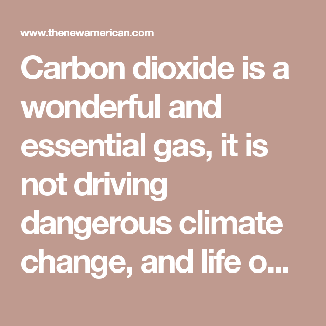 Carbon dioxide is a wonderful and essential gas, it is not driving ...