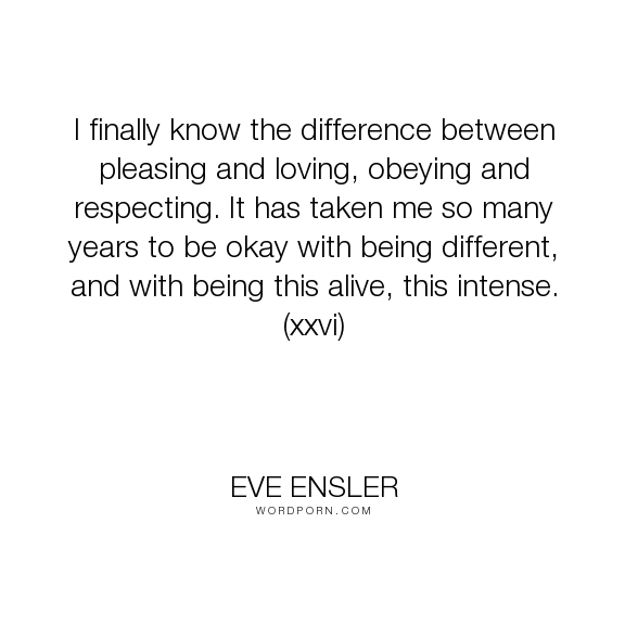"Eve Ensler - ""I finally know the difference between pleasing and loving, obeying and respecting...."". wisdom, respect, aging, loving, obedience, difference, being-alive, being-different, intensity, obeying, people-pleasing, pleasing-others, respecting, love"