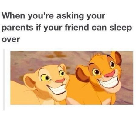 When you're asking your parents if your friend can sleep over.