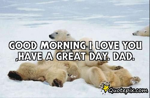 Good Morning I Love You Have A Great Day Dad Good Morning My Love Inspirational Quotes Pictures Dads