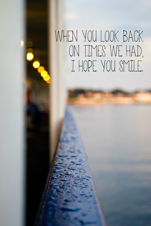 To a certain someone, When you look back on times we had, I hope you smile :)