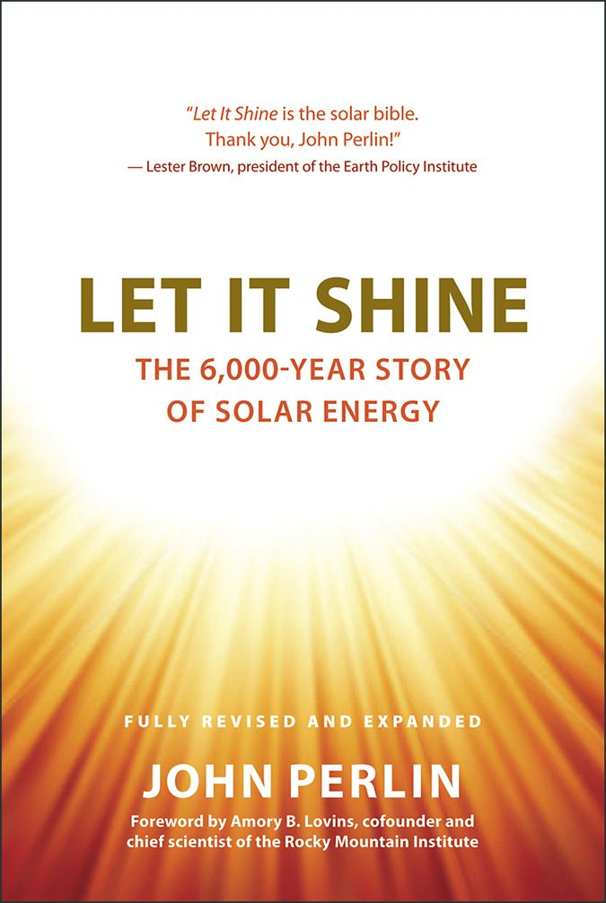 Thanks To John Perlin For Providing Gbe With This Intro To His Book On The History Of Solar Energy Solar Energy Let It Shine Solar