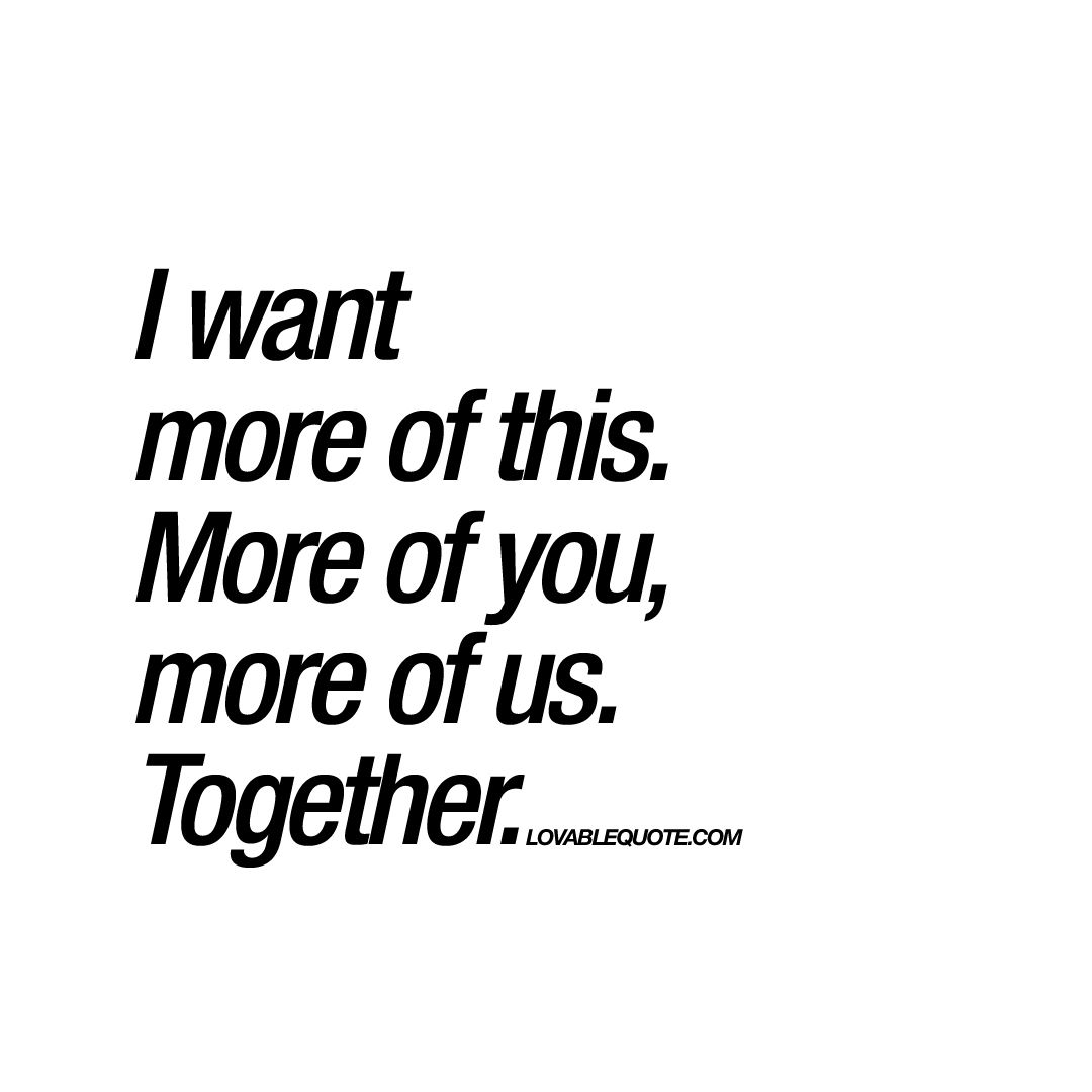 Together Quotes I want more of this. More of you, more of us. Together. | Quotes  Together Quotes