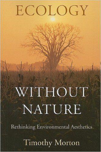 Amazon Fr Ecology Without Nature Rethinking Environmental Aesthetics Timothy Morton Livres Environmental Aesthetics Ecology Environment