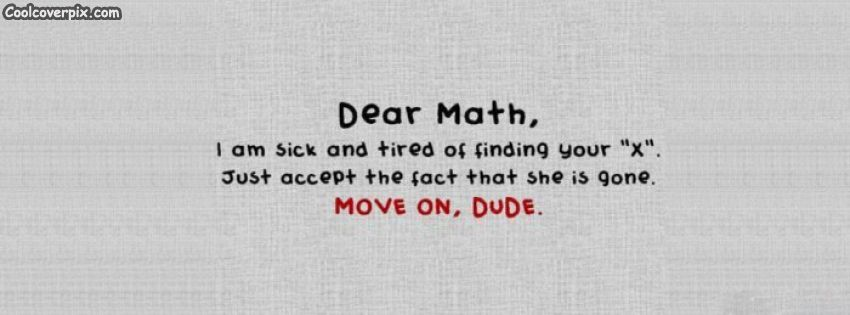 Dear Maths Facebook Cover Photo I Am Sick And Tired Of Finding Your Funny Math Quotes Facebook Cover Quotes Math Quotes