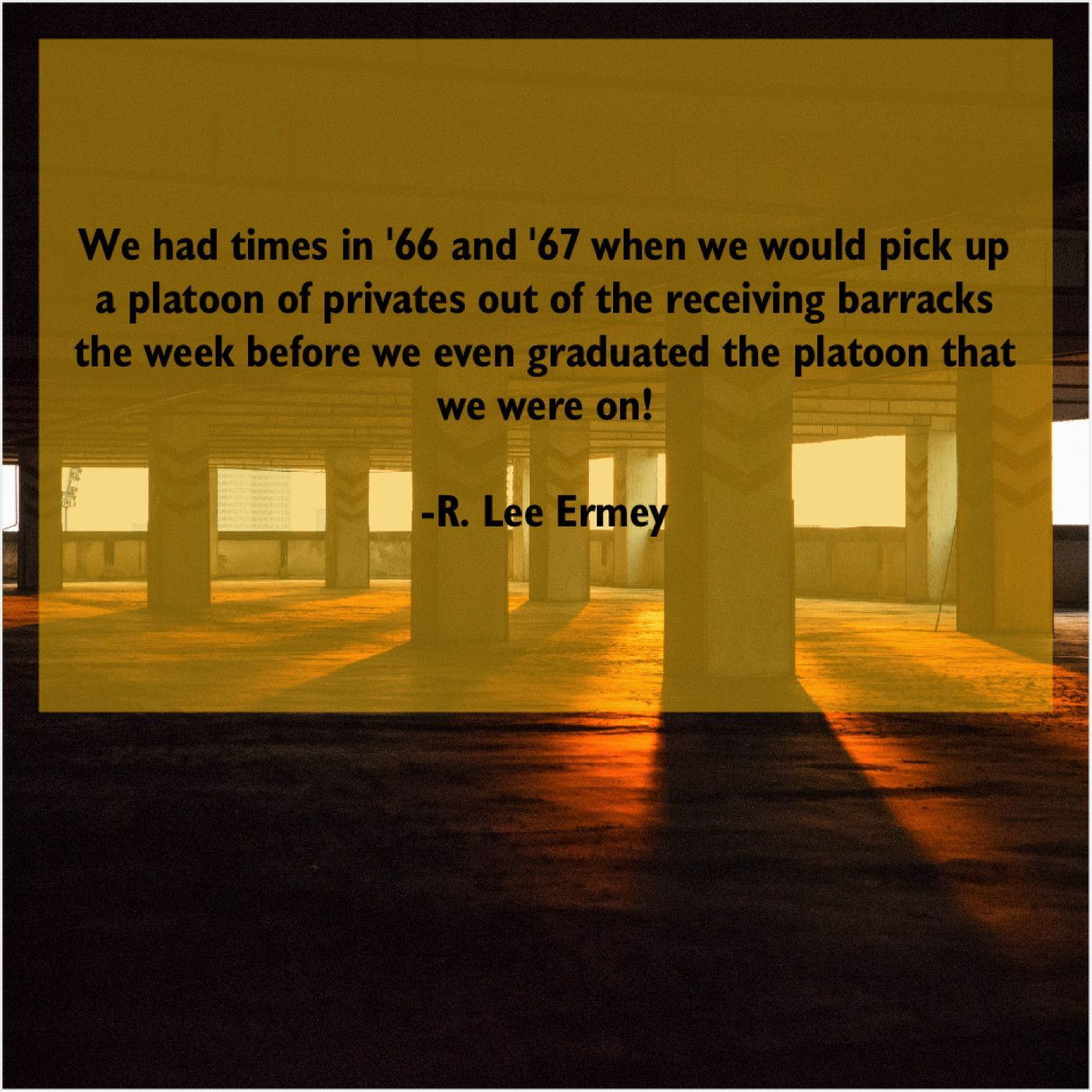 R. Lee Ermey  We had times in 66