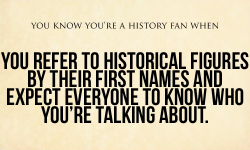 Photo of You Know You're A History Fan When…