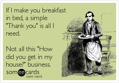 """If I make you breakfast in bed, a simple """"Thank you"""" is all I need. Not all this """"How did you get in my house?"""