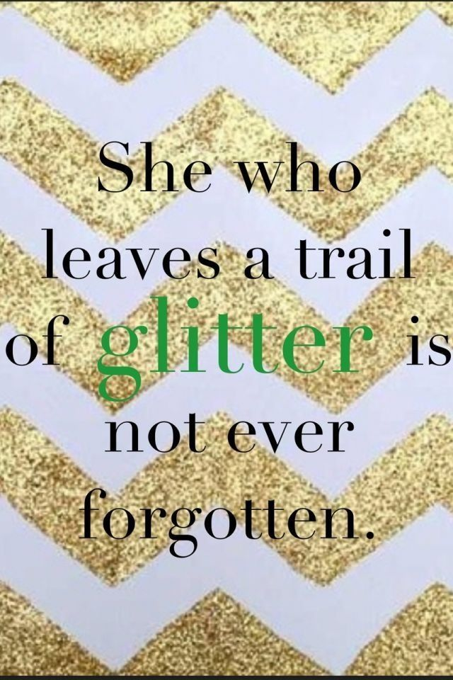 """glitter / quote:  she who leaves a trail of """"glitter"""" is not ever forgotten."""