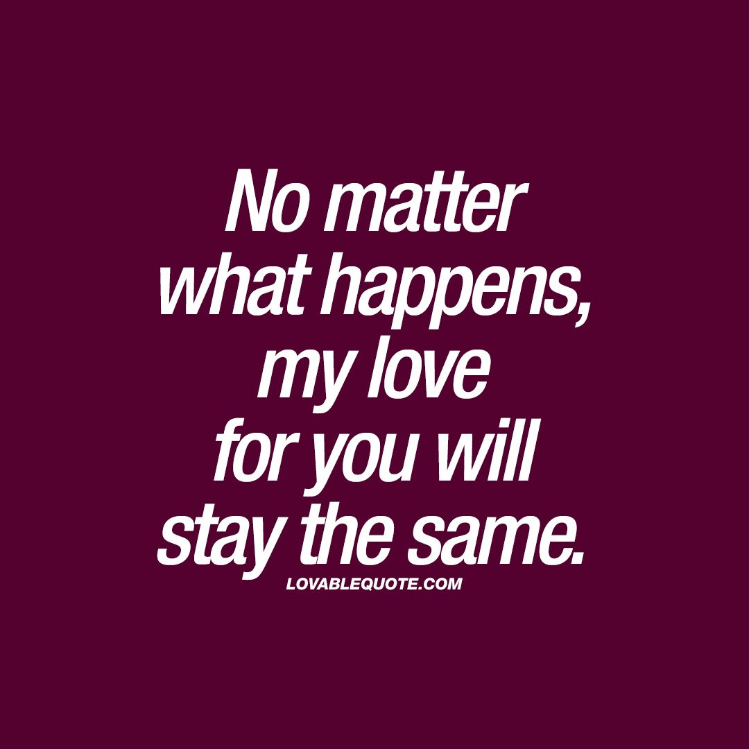 No matter what happens, my love for you will stay the same. ❤️ When your love will stay the same, no matter what happens. Through good times and bad times – you'll always love him or her. That's true love. ❤️ www.lovablequote.com for all our quotes about love, happiness and relationships!  Love you Baby !