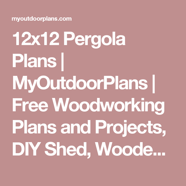 12x12 Pergola Plans Myoutdoorplans Free Woodworking Plans And Projects Diy Shed Wooden Playhouse Pergola Woodworking Plans Free Diy Shed Pavilion Plans