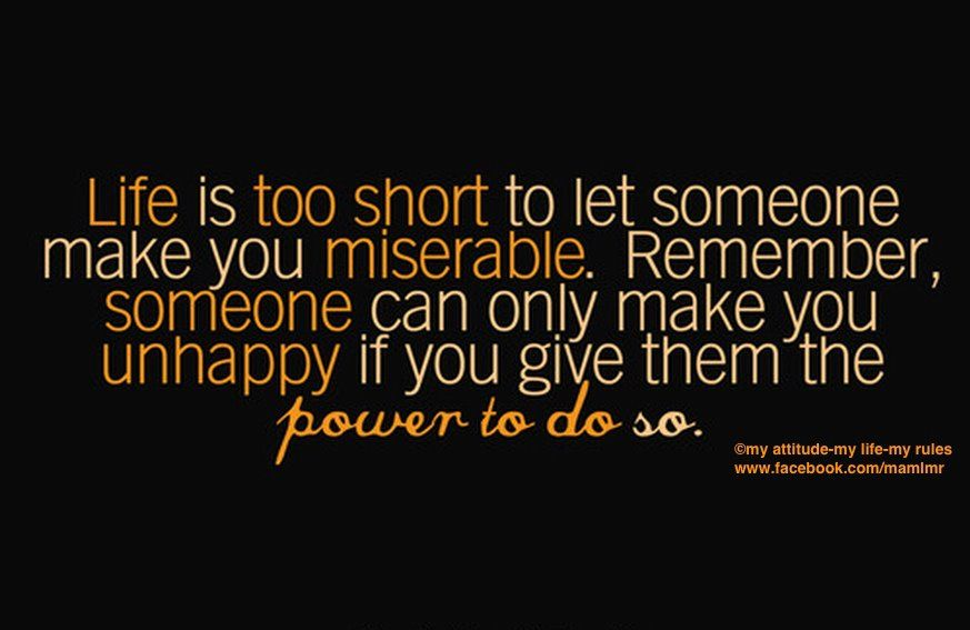 Life is too short to let someone make you miserable