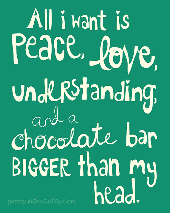 All I Want Is Peace Love Understanding And A Chocolate Bar Bigger Than My Head Lol Peace And Love Love Chocolate I Love Chocolate