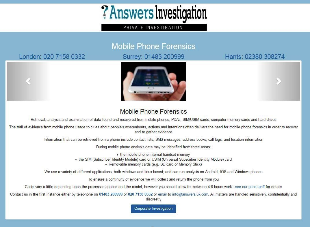 Mobile Phone Forensics – Private Investigator http://www.answers.uk.com/services/phoneforensics.htm  Retrieval, analysis and examination of data found and recovered from mobile phones, PDAs, SIM/USIM cards, memory cards, obtaining contact lists, SMS messages, address books, call logs, location Tel: 01483 200999 http://www.answers.uk.com