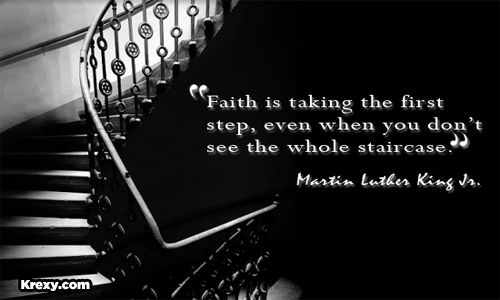 """Faith is taking the first step, even when you don't see the whole staircase.""    ~Martin Luther King Jr."