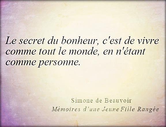 """""""Le secret du bonheur, c'est de vivre comme tout le monde, en n'étant comme personne."""" Simone de Beauvoir"""