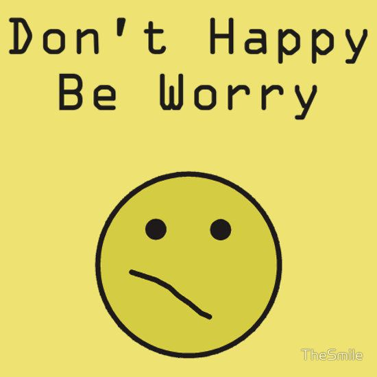 90b03ed1e Don't Happy, Be Worry T-Shirt $25 (Available in sizes S-3XL and in 21  different colors!)