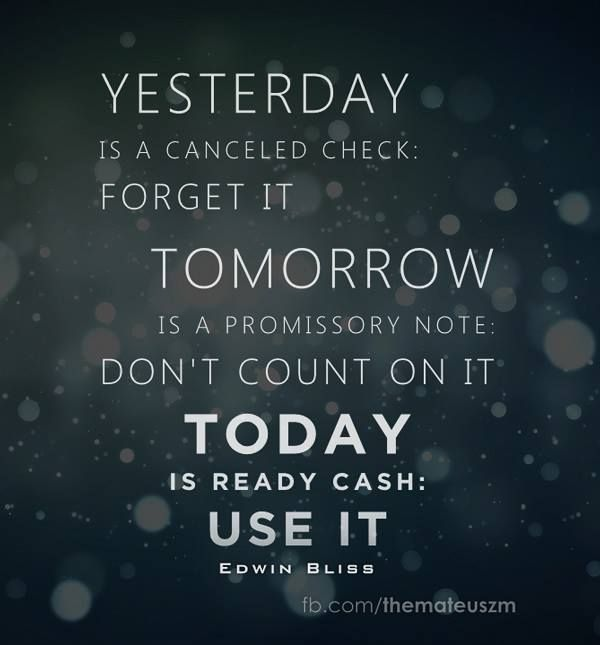 Yesterday Is A Cancelled Check Forget It Tomorrow Is A Promissory Note Don T Count On It Today Is Ready Cash Use It Famous Quotes Words Of Wisdom Words